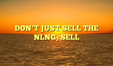 DON'T JUST SELL THE NLNG, SELL