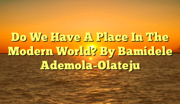 Do We Have A Place In The Modern World? By Bamidele Ademola-Olateju