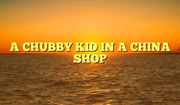 A CHUBBY KID IN A CHINA SHOP
